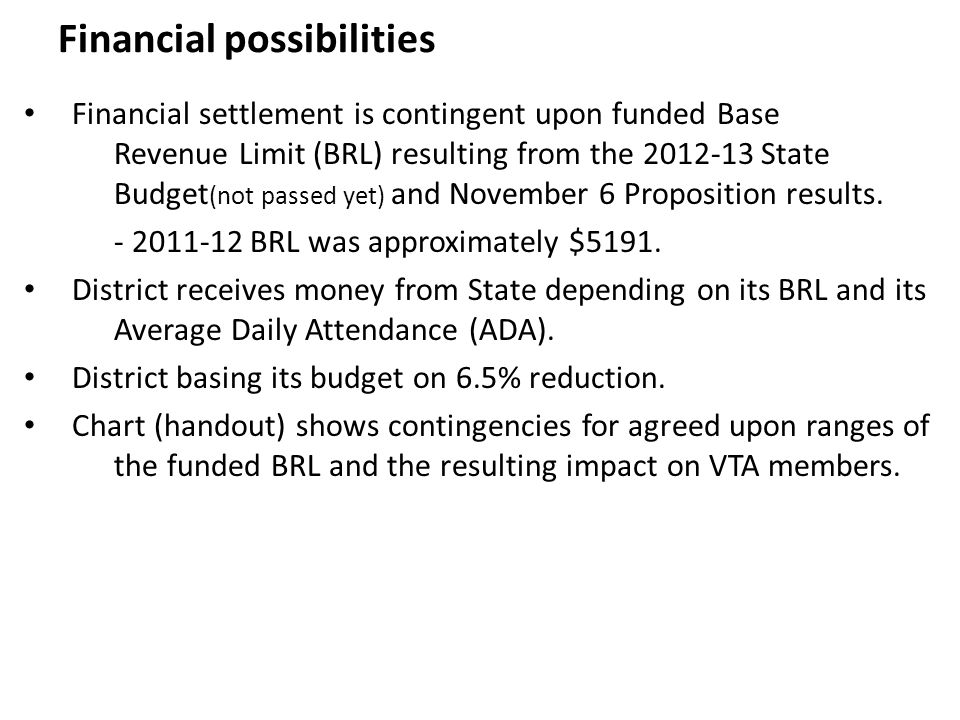 Financial possibilities Financial settlement is contingent upon funded Base Revenue Limit (BRL) resulting from the 2012-13 State Budget (not passed yet) and November 6 Proposition results.