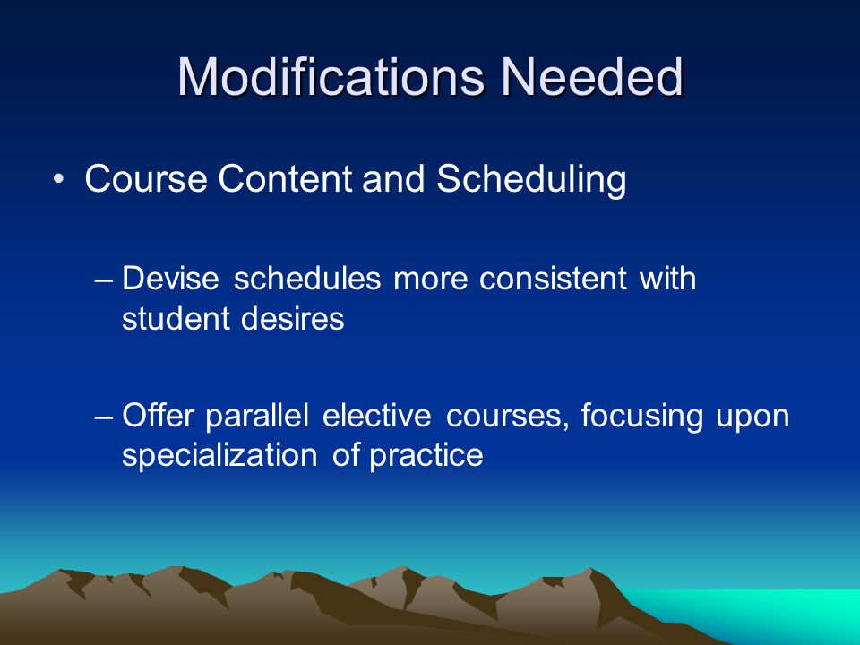 Modifications Needed Course Content and Scheduling –Devise schedules more consistent with student desires –Offer parallel elective courses, focusing upon specialization of practice