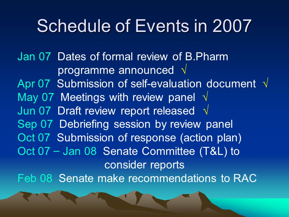 Schedule of Events in 2007 Jan 07 Dates of formal review of B.Pharm programme announced √ Apr 07 Submission of self-evaluation document √ May 07 Meetings with review panel √ Jun 07 Draft review report released √ Sep 07 Debriefing session by review panel Oct 07 Submission of response (action plan) Oct 07 – Jan 08 Senate Committee (T&L) to consider reports Feb 08 Senate make recommendations to RAC