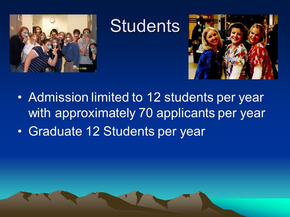 Students Admission limited to 12 students per year with approximately 70 applicants per year Graduate 12 Students per year