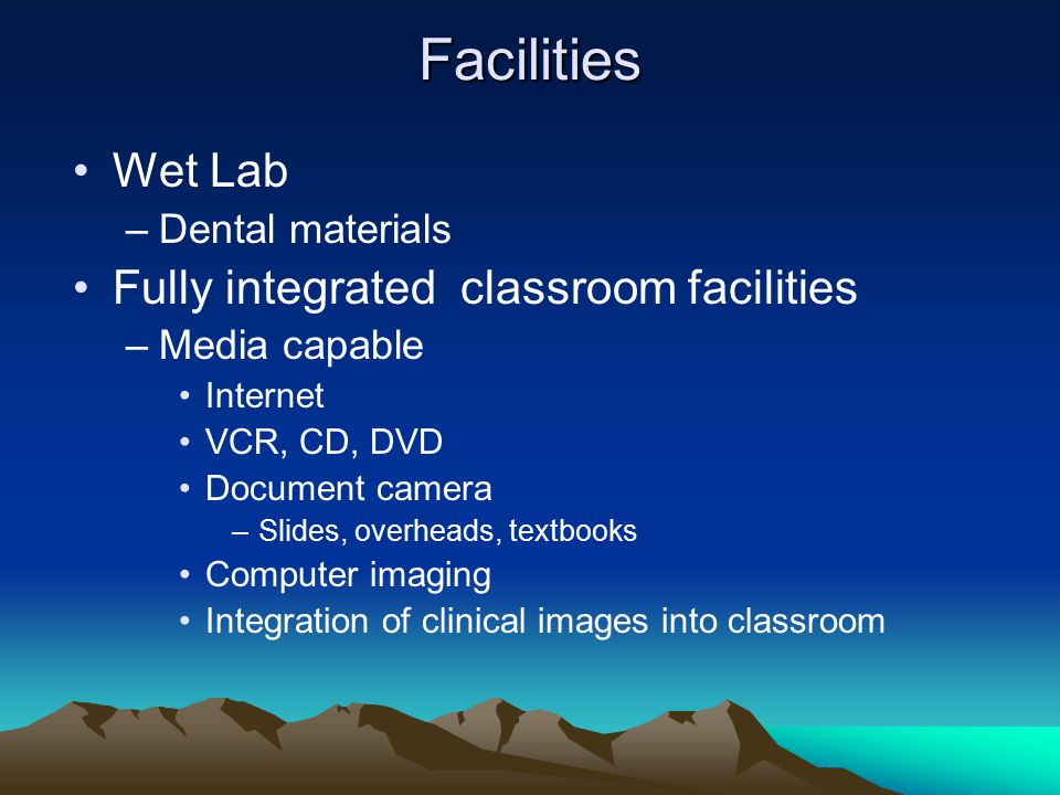 Facilities Wet Lab –Dental materials Fully integrated classroom facilities –Media capable Internet VCR, CD, DVD Document camera –Slides, overheads, textbooks Computer imaging Integration of clinical images into classroom