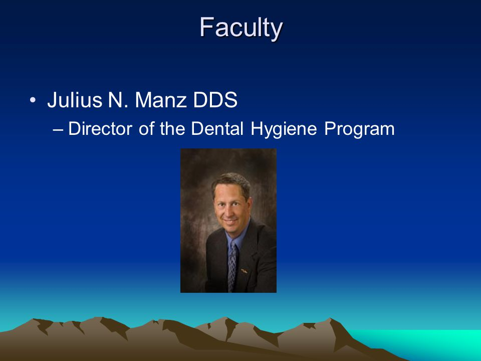 Faculty Julius N. Manz DDS –Director of the Dental Hygiene Program
