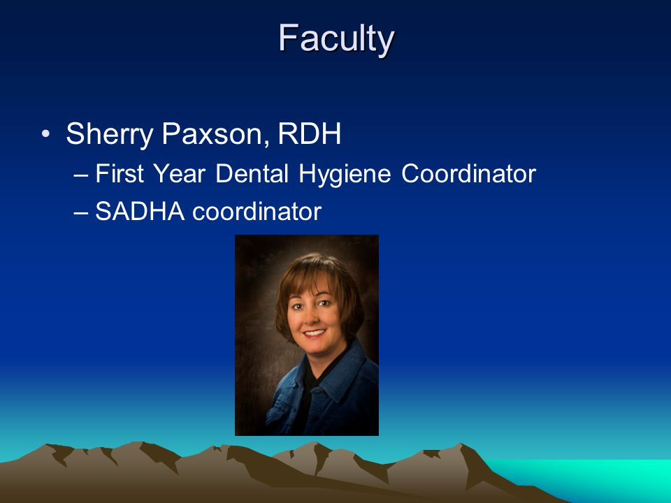 Faculty Sherry Paxson, RDH –First Year Dental Hygiene Coordinator –SADHA coordinator