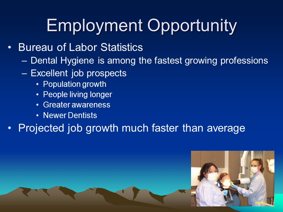 Employment Opportunity Bureau of Labor Statistics –Dental Hygiene is among the fastest growing professions –Excellent job prospects Population growth People living longer Greater awareness Newer Dentists Projected job growth much faster than average