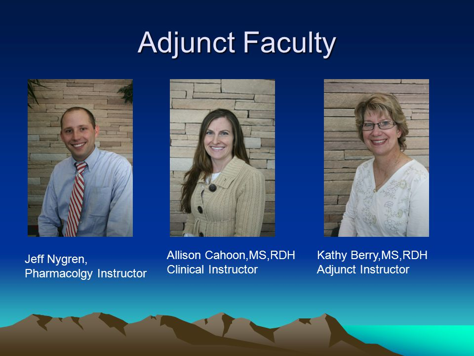 Adjunct Faculty Jeff Nygren, Pharmacolgy Instructor Allison Cahoon,MS,RDH Clinical Instructor Kathy Berry,MS,RDH Adjunct Instructor