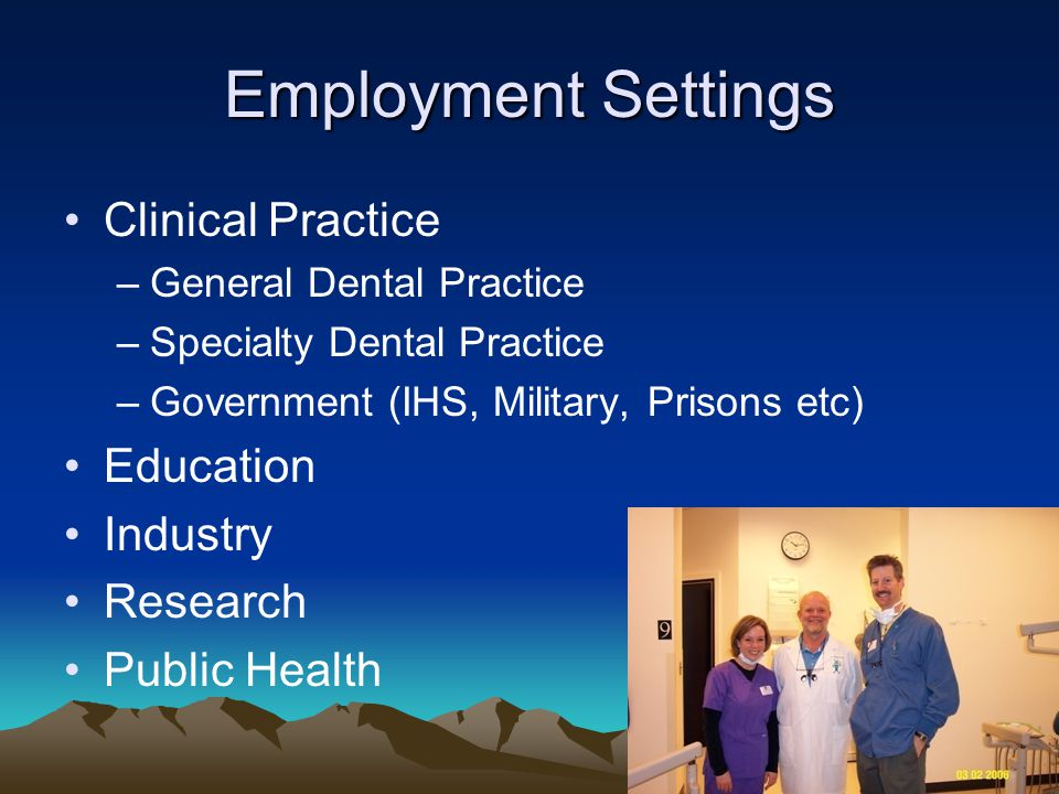 Employment Settings Clinical Practice –General Dental Practice –Specialty Dental Practice –Government (IHS, Military, Prisons etc) Education Industry Research Public Health