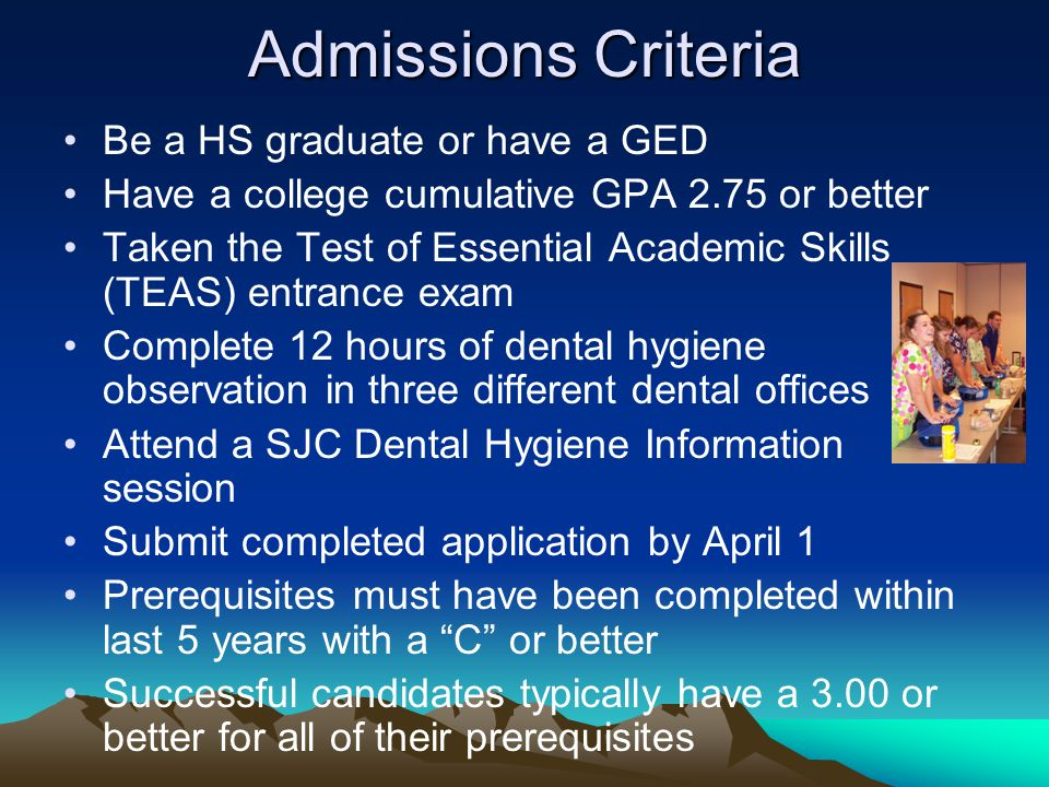 Admissions Criteria Be a HS graduate or have a GED Have a college cumulative GPA 2.75 or better Taken the Test of Essential Academic Skills (TEAS) entrance exam Complete 12 hours of dental hygiene observation in three different dental offices Attend a SJC Dental Hygiene Information session Submit completed application by April 1 Prerequisites must have been completed within last 5 years with a C or better Successful candidates typically have a 3.00 or better for all of their prerequisites