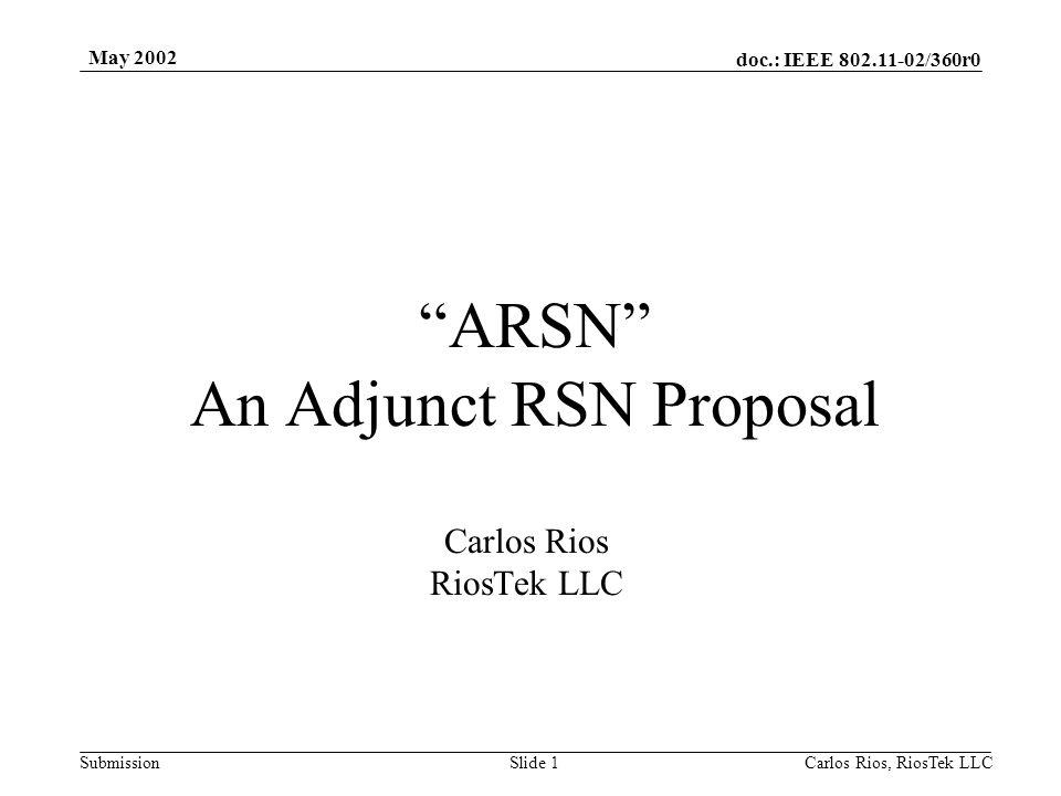 doc.: IEEE 802.11-02/360r0 Submission May 2002 Carlos Rios, RiosTek LLC Slide 1 ARSN An Adjunct RSN Proposal Carlos Rios RiosTek LLC
