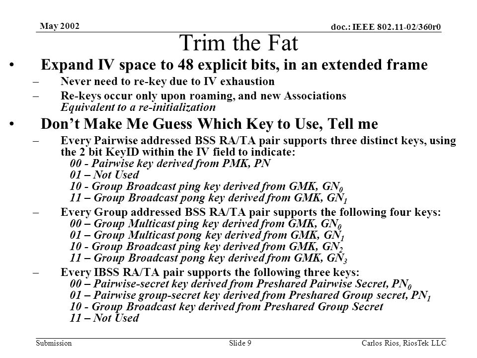 doc.: IEEE 802.11-02/360r0 Submission May 2002 Carlos Rios, RiosTek LLC Slide 9 Trim the Fat Expand IV space to 48 explicit bits, in an extended frame –Never need to re-key due to IV exhaustion –Re-keys occur only upon roaming, and new Associations Equivalent to a re-initialization Don't Make Me Guess Which Key to Use, Tell me –Every Pairwise addressed BSS RA/TA pair supports three distinct keys, using the 2 bit KeyID within the IV field to indicate: 00 - Pairwise key derived from PMK, PN 01 – Not Used 10 - Group Broadcast ping key derived from GMK, GN 0 11 – Group Broadcast pong key derived from GMK, GN 1 –Every Group addressed BSS RA/TA pair supports the following four keys: 00 – Group Multicast ping key derived from GMK, GN 0 01 – Group Multicast pong key derived from GMK, GN 1 10 - Group Broadcast ping key derived from GMK, GN 2 11 – Group Broadcast pong key derived from GMK, GN 3 –Every IBSS RA/TA pair supports the following three keys: 00 – Pairwise-secret key derived from Preshared Pairwise Secret, PN 0 01 – Pairwise group-secret key derived from Preshared Group secret, PN 1 10 - Group Broadcast key derived from Preshared Group Secret 11 – Not Used