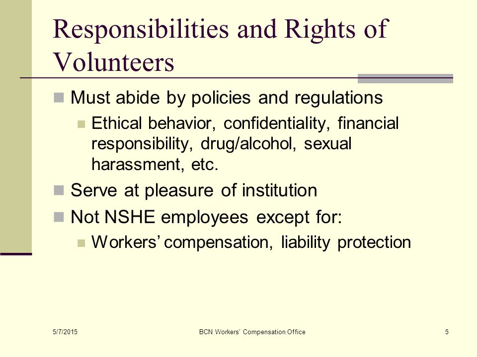 5/7/2015 BCN Workers Compensation Office5 Responsibilities and Rights of Volunteers Must abide by policies and regulations Ethical behavior, confidentiality, financial responsibility, drug/alcohol, sexual harassment, etc.