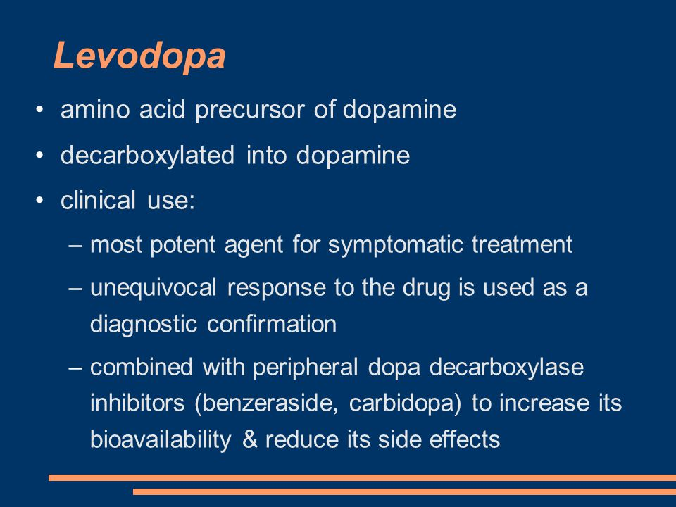 Levodopa amino acid precursor of dopamine decarboxylated into dopamine clinical use: –most potent agent for symptomatic treatment –unequivocal response to the drug is used as a diagnostic confirmation –combined with peripheral dopa decarboxylase inhibitors (benzeraside, carbidopa) to increase its bioavailability & reduce its side effects