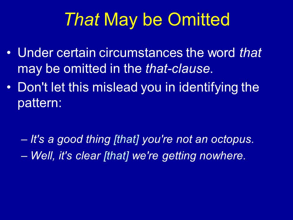 That May be Omitted Under certain circumstances the word that may be omitted in the that-clause. Don't let this mislead you in identifying the pattern
