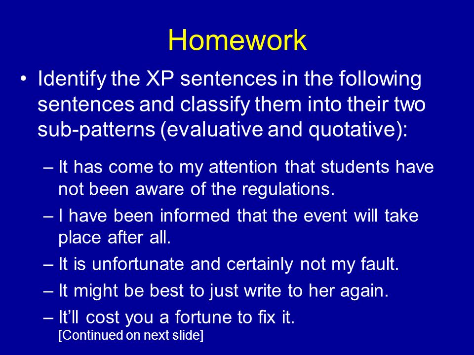Homework Identify the XP sentences in the following sentences and classify them into their two sub-patterns (evaluative and quotative): –It has come to my attention that students have not been aware of the regulations.
