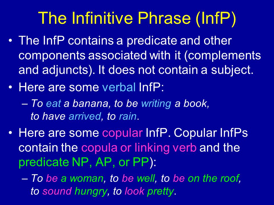 The Infinitive Phrase (InfP) The InfP contains a predicate and other components associated with it (complements and adjuncts). It does not contain a s