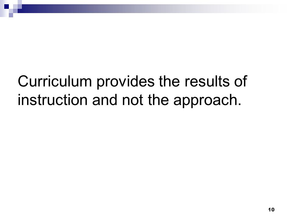 10 Curriculum provides the results of instruction and not the approach.