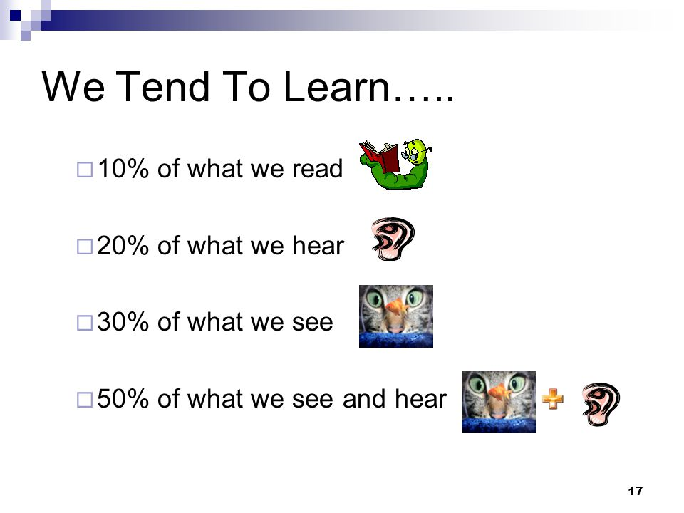 17 We Tend To Learn…..  10% of what we read  20% of what we hear  30% of what we see  50% of what we see and hear