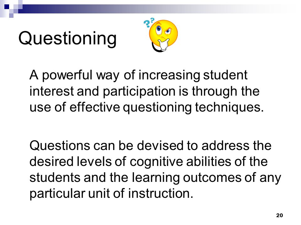20 Questioning A powerful way of increasing student interest and participation is through the use of effective questioning techniques. Questions can b
