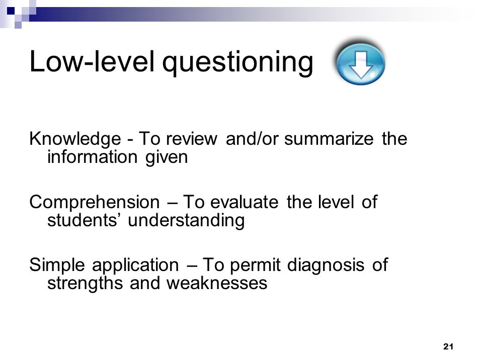 21 Low-level questioning Knowledge - To review and/or summarize the information given Comprehension – To evaluate the level of students' understanding