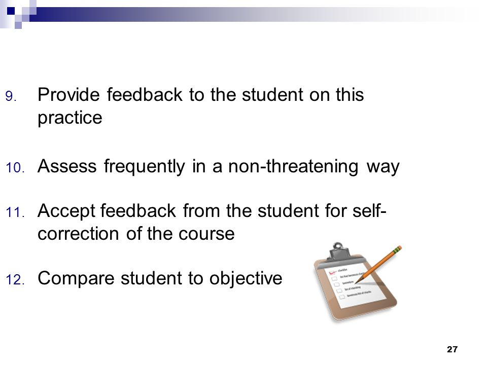 27 9. Provide feedback to the student on this practice 10. Assess frequently in a non-threatening way 11. Accept feedback from the student for self- c