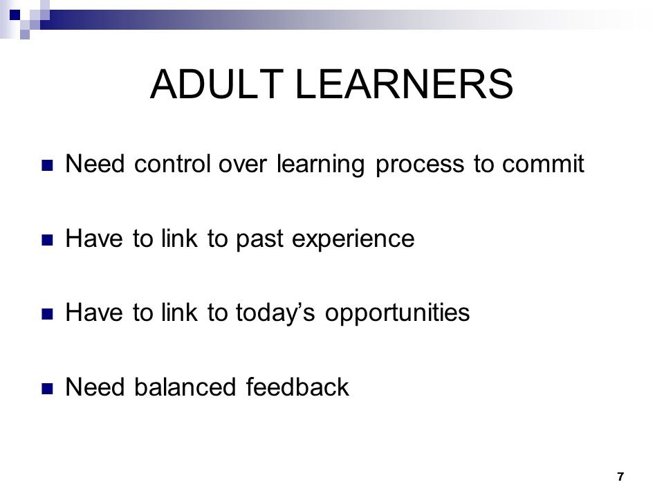 7 ADULT LEARNERS Need control over learning process to commit Have to link to past experience Have to link to today's opportunities Need balanced feed