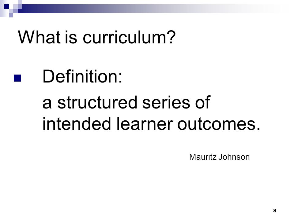 8 What is curriculum? Definition: a structured series of intended learner outcomes. Mauritz Johnson