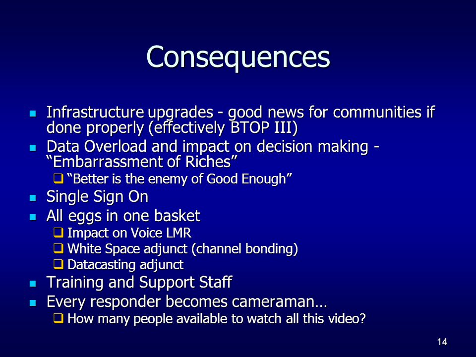 14 Consequences Infrastructure upgrades - good news for communities if done properly (effectively BTOP III) Infrastructure upgrades - good news for communities if done properly (effectively BTOP III) Data Overload and impact on decision making - Embarrassment of Riches Data Overload and impact on decision making - Embarrassment of Riches  Better is the enemy of Good Enough Single Sign On Single Sign On All eggs in one basket All eggs in one basket  Impact on Voice LMR  White Space adjunct (channel bonding)  Datacasting adjunct Training and Support Staff Training and Support Staff Every responder becomes cameraman… Every responder becomes cameraman…  How many people available to watch all this video