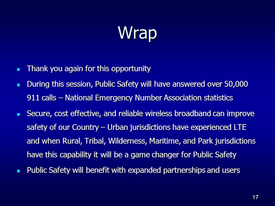 17 Wrap Thank you again for this opportunity Thank you again for this opportunity During this session, Public Safety will have answered over 50,000 911 calls – National Emergency Number Association statistics During this session, Public Safety will have answered over 50,000 911 calls – National Emergency Number Association statistics Secure, cost effective, and reliable wireless broadband can improve safety of our Country – Urban jurisdictions have experienced LTE and when Rural, Tribal, Wilderness, Maritime, and Park jurisdictions have this capability it will be a game changer for Public Safety Secure, cost effective, and reliable wireless broadband can improve safety of our Country – Urban jurisdictions have experienced LTE and when Rural, Tribal, Wilderness, Maritime, and Park jurisdictions have this capability it will be a game changer for Public Safety Public Safety will benefit with expanded partnerships and users Public Safety will benefit with expanded partnerships and users