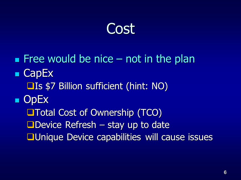 6 Cost Free would be nice – not in the plan Free would be nice – not in the plan CapEx CapEx  Is $7 Billion sufficient (hint: NO) OpEx OpEx  Total Cost of Ownership (TCO)  Device Refresh – stay up to date  Unique Device capabilities will cause issues
