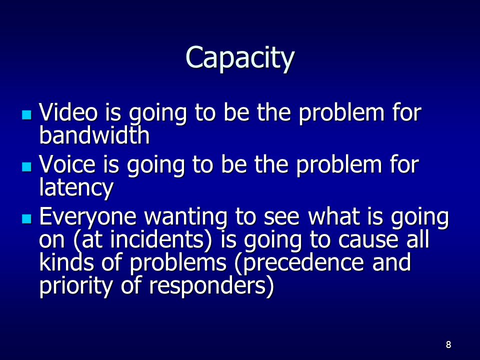 8 Capacity Video is going to be the problem for bandwidth Video is going to be the problem for bandwidth Voice is going to be the problem for latency Voice is going to be the problem for latency Everyone wanting to see what is going on (at incidents) is going to cause all kinds of problems (precedence and priority of responders) Everyone wanting to see what is going on (at incidents) is going to cause all kinds of problems (precedence and priority of responders)