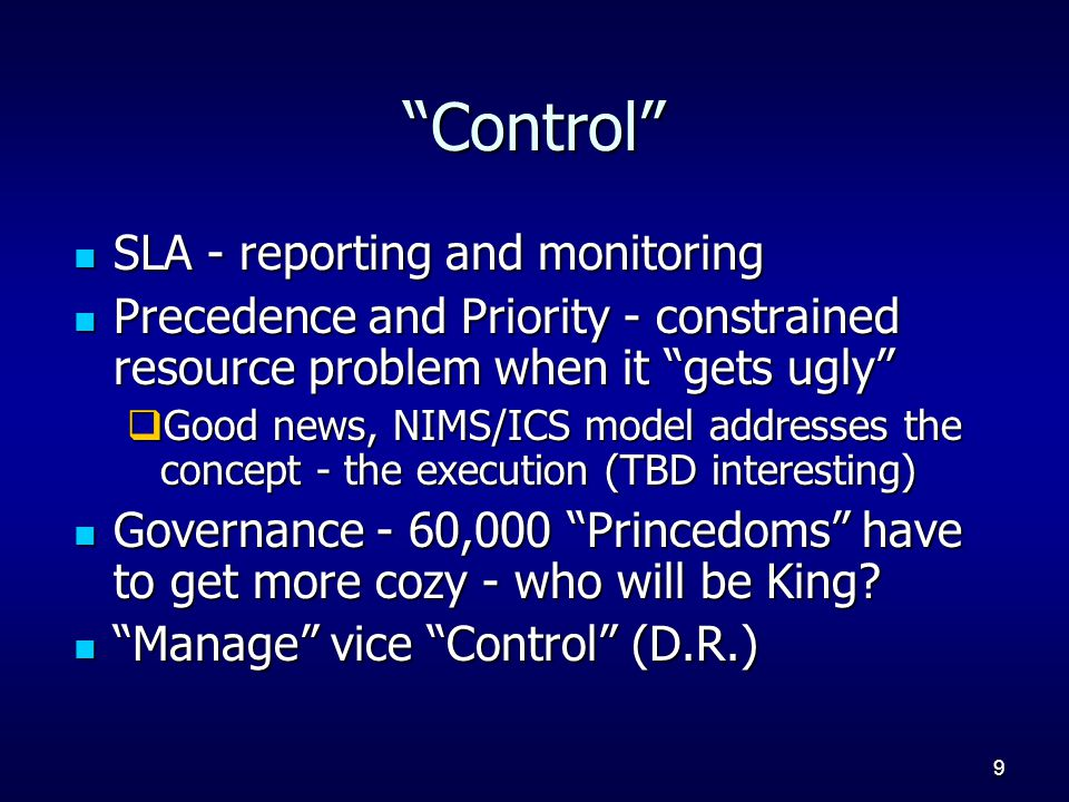 9 Control SLA - reporting and monitoring SLA - reporting and monitoring Precedence and Priority - constrained resource problem when it gets ugly Precedence and Priority - constrained resource problem when it gets ugly  Good news, NIMS/ICS model addresses the concept - the execution (TBD interesting) Governance - 60,000 Princedoms have to get more cozy - who will be King.