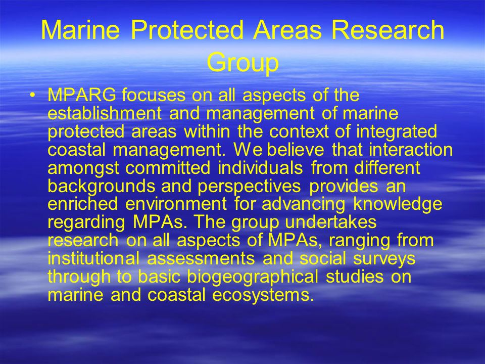 Marine Protected Areas Research Group MPARG focuses on all aspects of the establishment and management of marine protected areas within the context of