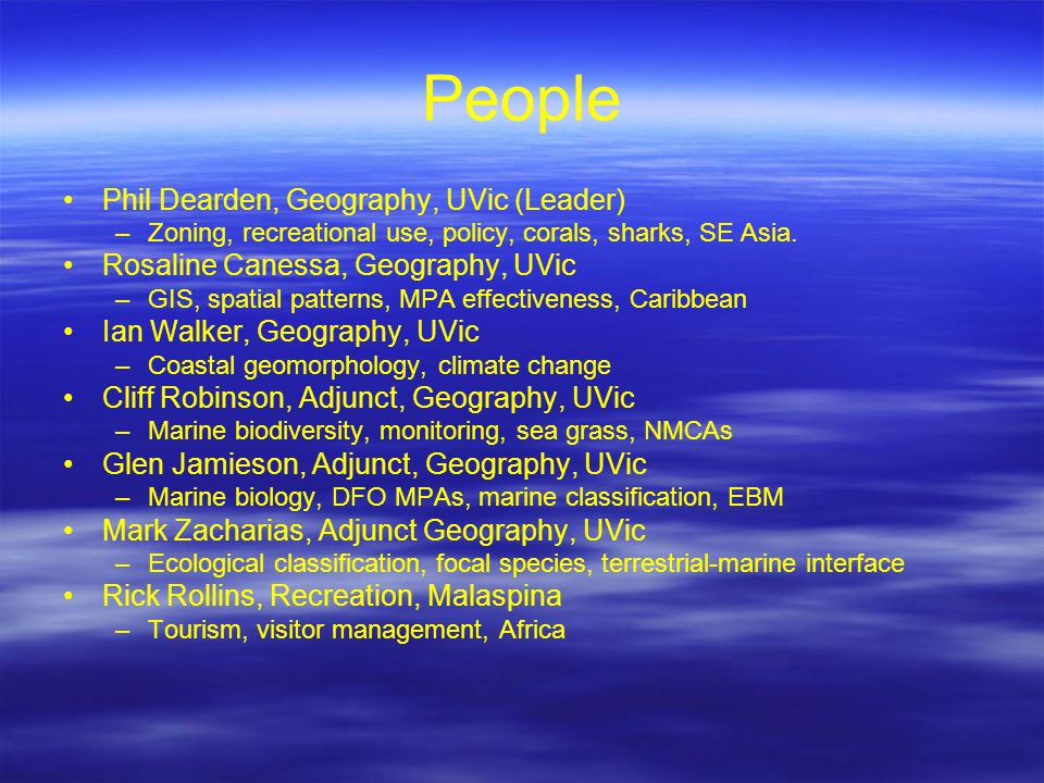 People Phil Dearden, Geography, UVic (Leader) –Zoning, recreational use, policy, corals, sharks, SE Asia. Rosaline Canessa, Geography, UVic –GIS, spat