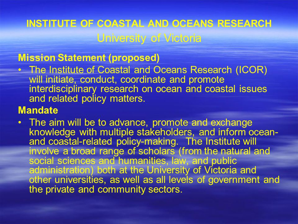 INSTITUTE OF COASTAL AND OCEANS RESEARCH University of Victoria Mission Statement (proposed) The Institute of Coastal and Oceans Research (ICOR) will initiate, conduct, coordinate and promote interdisciplinary research on ocean and coastal issues and related policy matters.