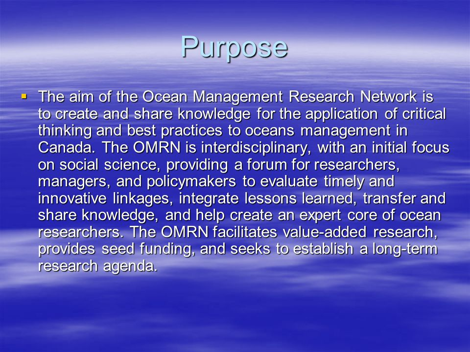 Purpose  The aim of the Ocean Management Research Network is to create and share knowledge for the application of critical thinking and best practices to oceans management in Canada.