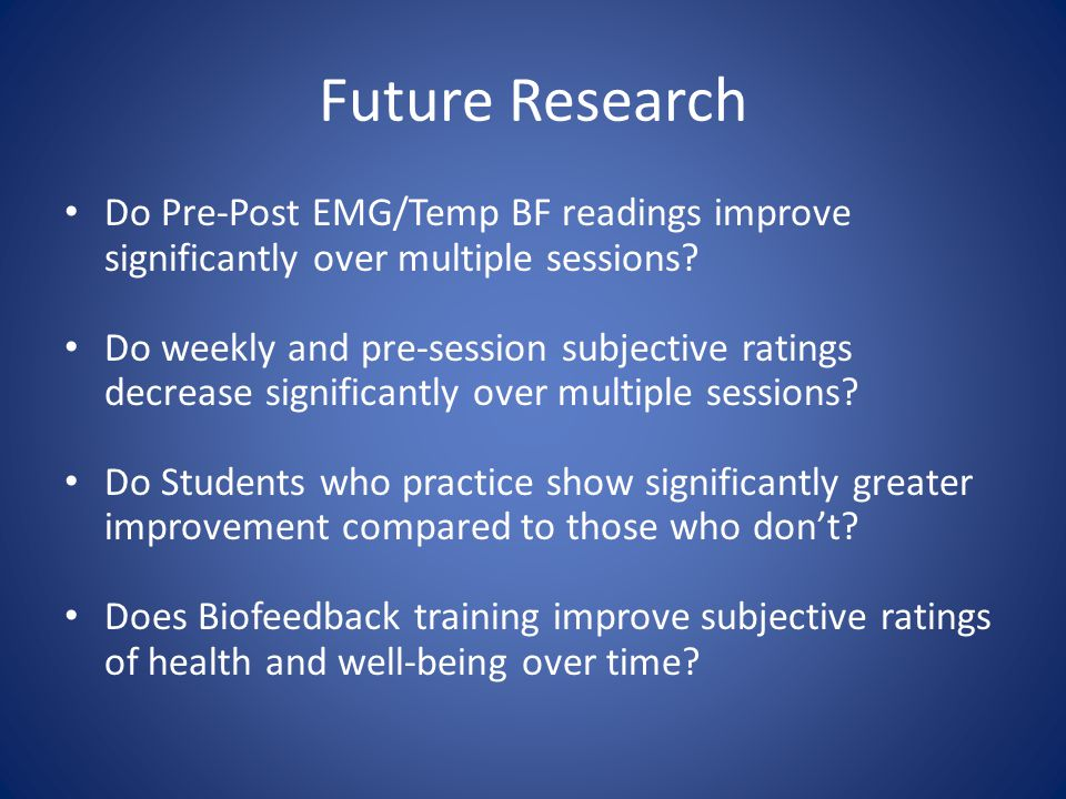 Future Research Do Pre-Post EMG/Temp BF readings improve significantly over multiple sessions.