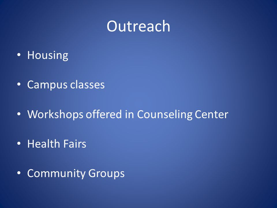 Outreach Housing Campus classes Workshops offered in Counseling Center Health Fairs Community Groups