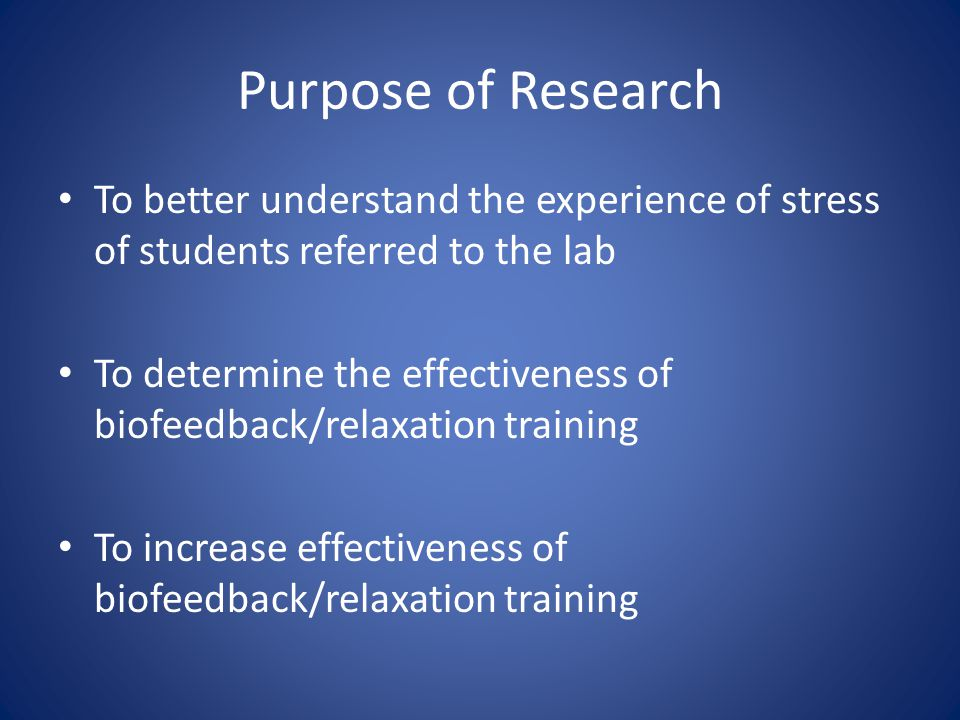 Purpose of Research To better understand the experience of stress of students referred to the lab To determine the effectiveness of biofeedback/relaxation training To increase effectiveness of biofeedback/relaxation training