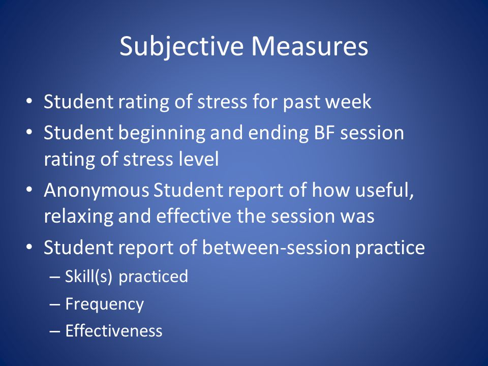 Subjective Measures Student rating of stress for past week Student beginning and ending BF session rating of stress level Anonymous Student report of how useful, relaxing and effective the session was Student report of between-session practice – Skill(s) practiced – Frequency – Effectiveness