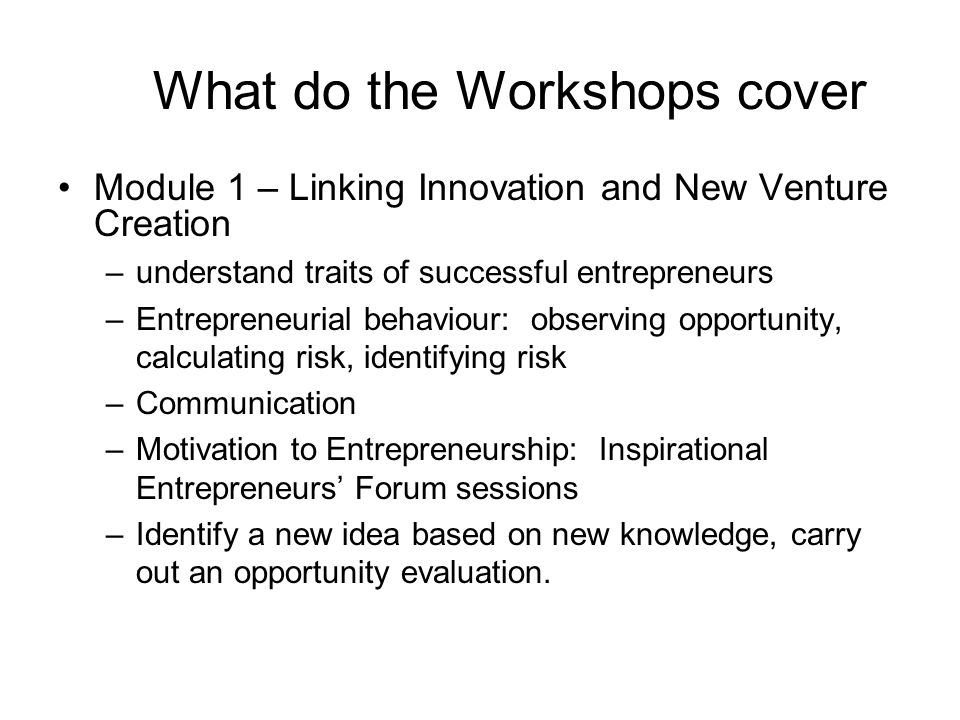 What do the Workshops cover Module 1 – Linking Innovation and New Venture Creation –understand traits of successful entrepreneurs –Entrepreneurial behaviour: observing opportunity, calculating risk, identifying risk –Communication –Motivation to Entrepreneurship: Inspirational Entrepreneurs' Forum sessions –Identify a new idea based on new knowledge, carry out an opportunity evaluation.