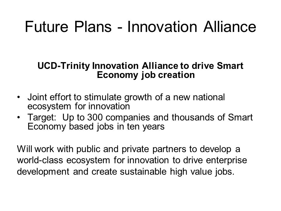 Future Plans - Innovation Alliance UCD-Trinity Innovation Alliance to drive Smart Economy job creation Joint effort to stimulate growth of a new national ecosystem for innovation Target: Up to 300 companies and thousands of Smart Economy based jobs in ten years Will work with public and private partners to develop a world-class ecosystem for innovation to drive enterprise development and create sustainable high value jobs.