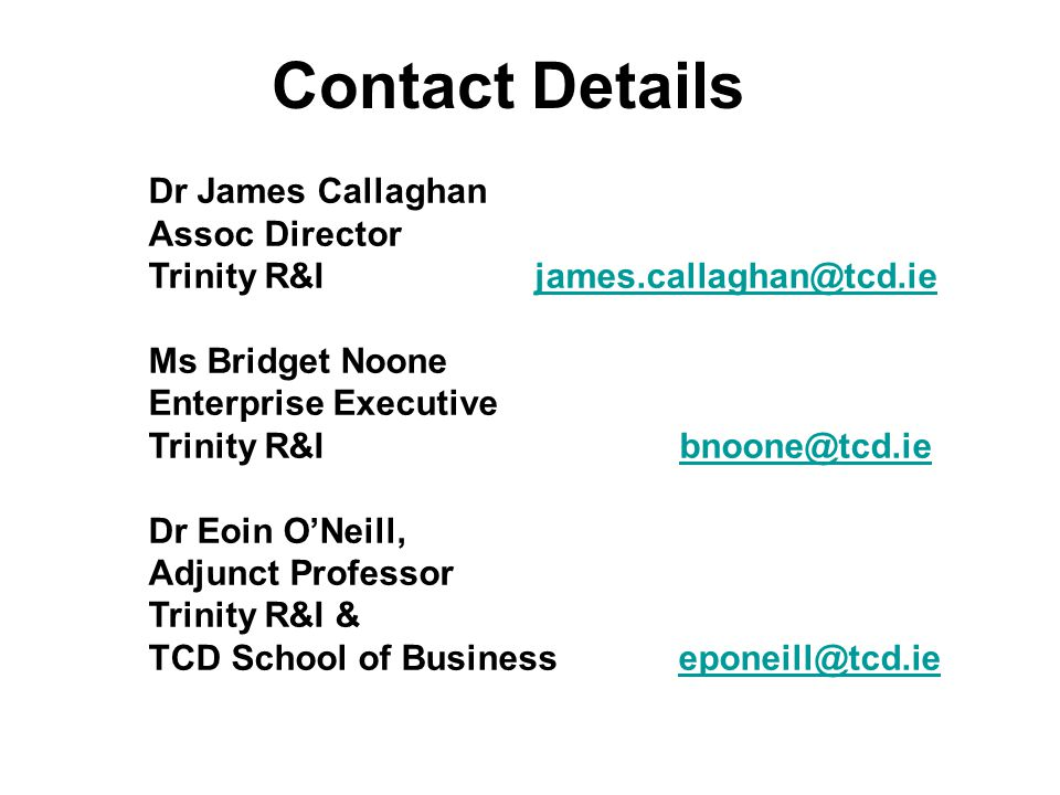 Contact Details Dr James Callaghan Assoc Director Trinity R&I james.callaghan@tcd.iejames.callaghan@tcd.ie Ms Bridget Noone Enterprise Executive Trinity R&I bnoone@tcd.iebnoone@tcd.ie Dr Eoin O'Neill, Adjunct Professor Trinity R&I & TCD School of Businesseponeill@tcd.ieeponeill@tcd.ie