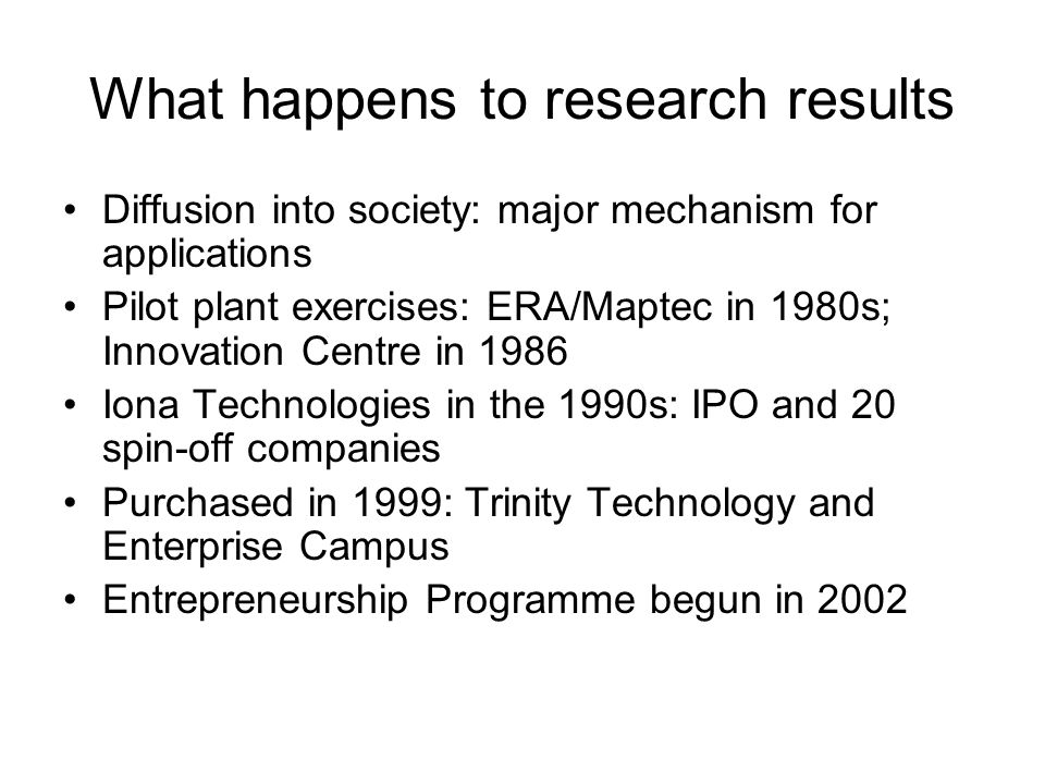 What happens to research results Diffusion into society: major mechanism for applications Pilot plant exercises: ERA/Maptec in 1980s; Innovation Centre in 1986 Iona Technologies in the 1990s: IPO and 20 spin-off companies Purchased in 1999: Trinity Technology and Enterprise Campus Entrepreneurship Programme begun in 2002