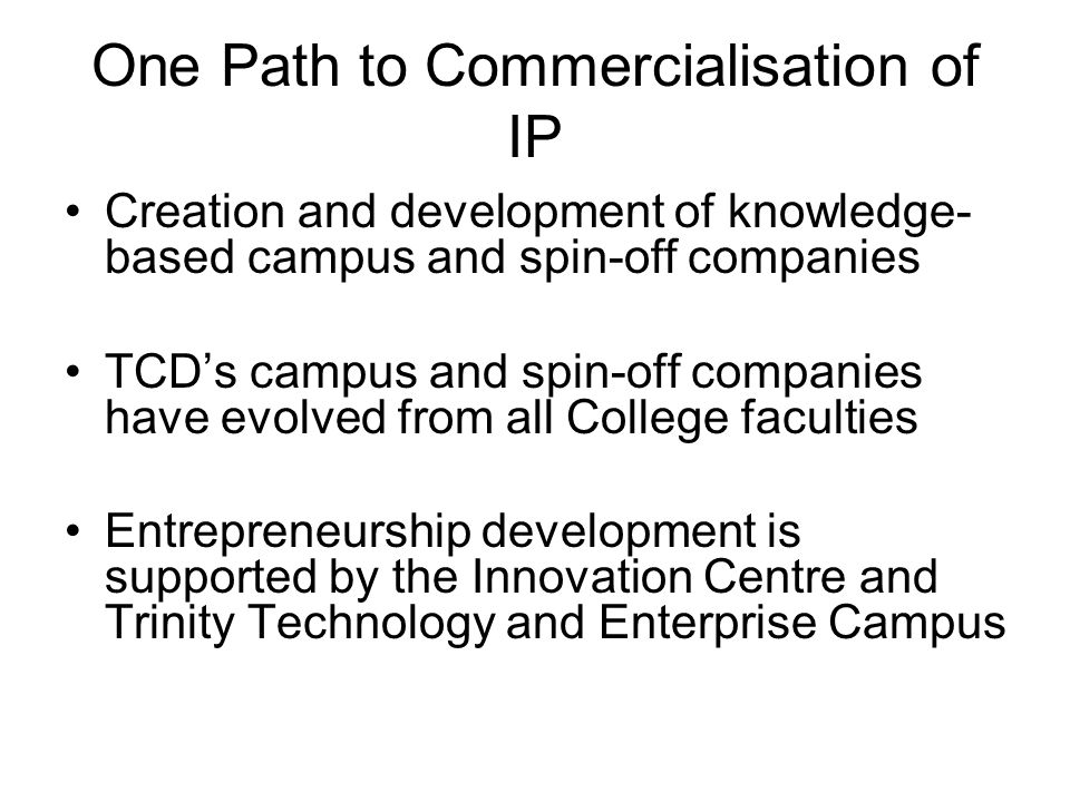 One Path to Commercialisation of IP Creation and development of knowledge- based campus and spin-off companies TCD's campus and spin-off companies have evolved from all College faculties Entrepreneurship development is supported by the Innovation Centre and Trinity Technology and Enterprise Campus