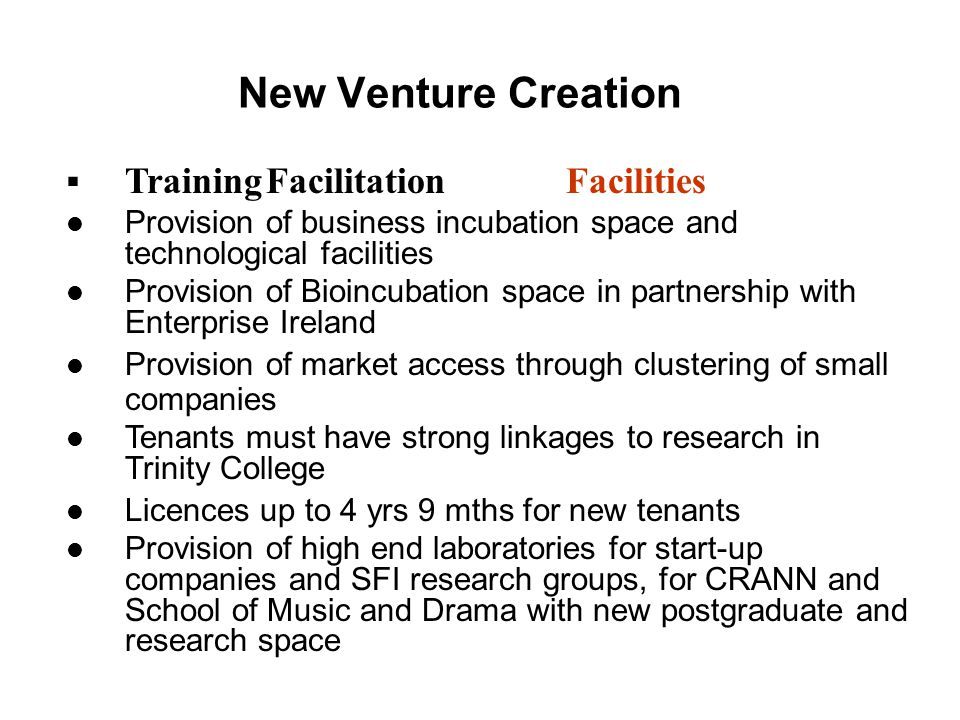 New Venture Creation  TrainingFacilitationFacilities Provision of business incubation space and technological facilities Provision of Bioincubation space in partnership with Enterprise Ireland Provision of market access through clustering of small companies Tenants must have strong linkages to research in Trinity College Licences up to 4 yrs 9 mths for new tenants Provision of high end laboratories for start-up companies and SFI research groups, for CRANN and School of Music and Drama with new postgraduate and research space