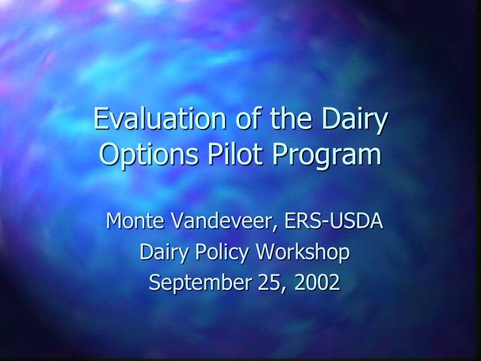 Evaluation of the Dairy Options Pilot Program Monte Vandeveer, ERS-USDA Dairy Policy Workshop September 25, 2002