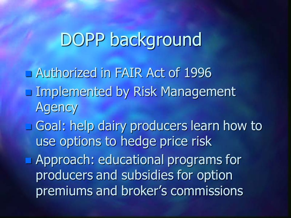 DOPP background n 4 annual phases: Jan 1999 - Dec 2002 n Phase IV: 300 counties in 40 states n Up to 100 producers per county, up to 3 years for each producer n USDA pays 80% of premium cost, up to $30 per transaction for broker's fee n Can hedge up to 600,000 lbs of milk during 12-month period (35-40 cows)