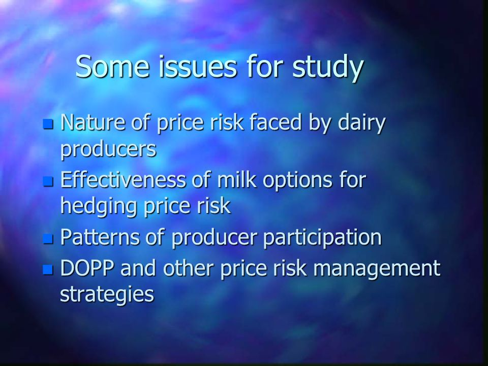 Some issues for study n Nature of price risk faced by dairy producers n Effectiveness of milk options for hedging price risk n Patterns of producer participation n DOPP and other price risk management strategies