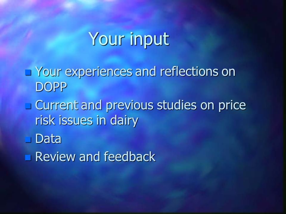 Your input n Your experiences and reflections on DOPP n Current and previous studies on price risk issues in dairy n Data n Review and feedback