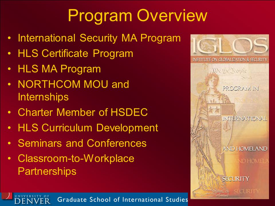 International Security MA Program HLS Certificate Program HLS MA Program NORTHCOM MOU and Internships Charter Member of HSDEC HLS Curriculum Development Seminars and Conferences Classroom-to-Workplace Partnerships Program Overview