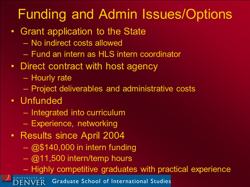 L Funding and Admin Issues/Options Grant application to the State –No indirect costs allowed –Fund an intern as HLS intern coordinator Direct contract with host agency –Hourly rate –Project deliverables and administrative costs Unfunded –Integrated into curriculum –Experience, networking Results since April 2004 –@$140,000 in intern funding –@11,500 intern/temp hours –Highly competitive graduates with practical experience